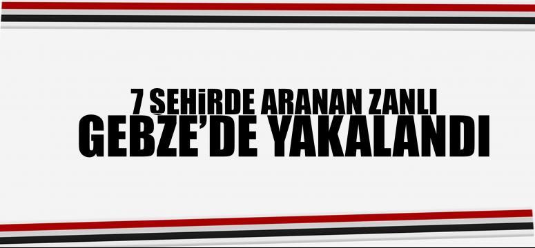 7 şehirde aranan zanlı Gebze'de yakalandı