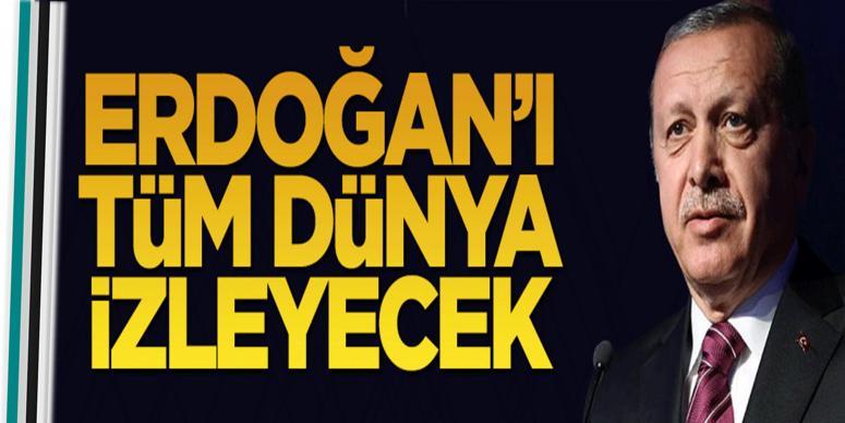 Erdoğan'ı tüm dünya izleyecek