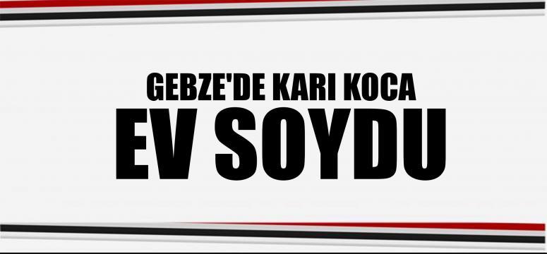 GEBZE'DE KARI KOCA EV SOYDU