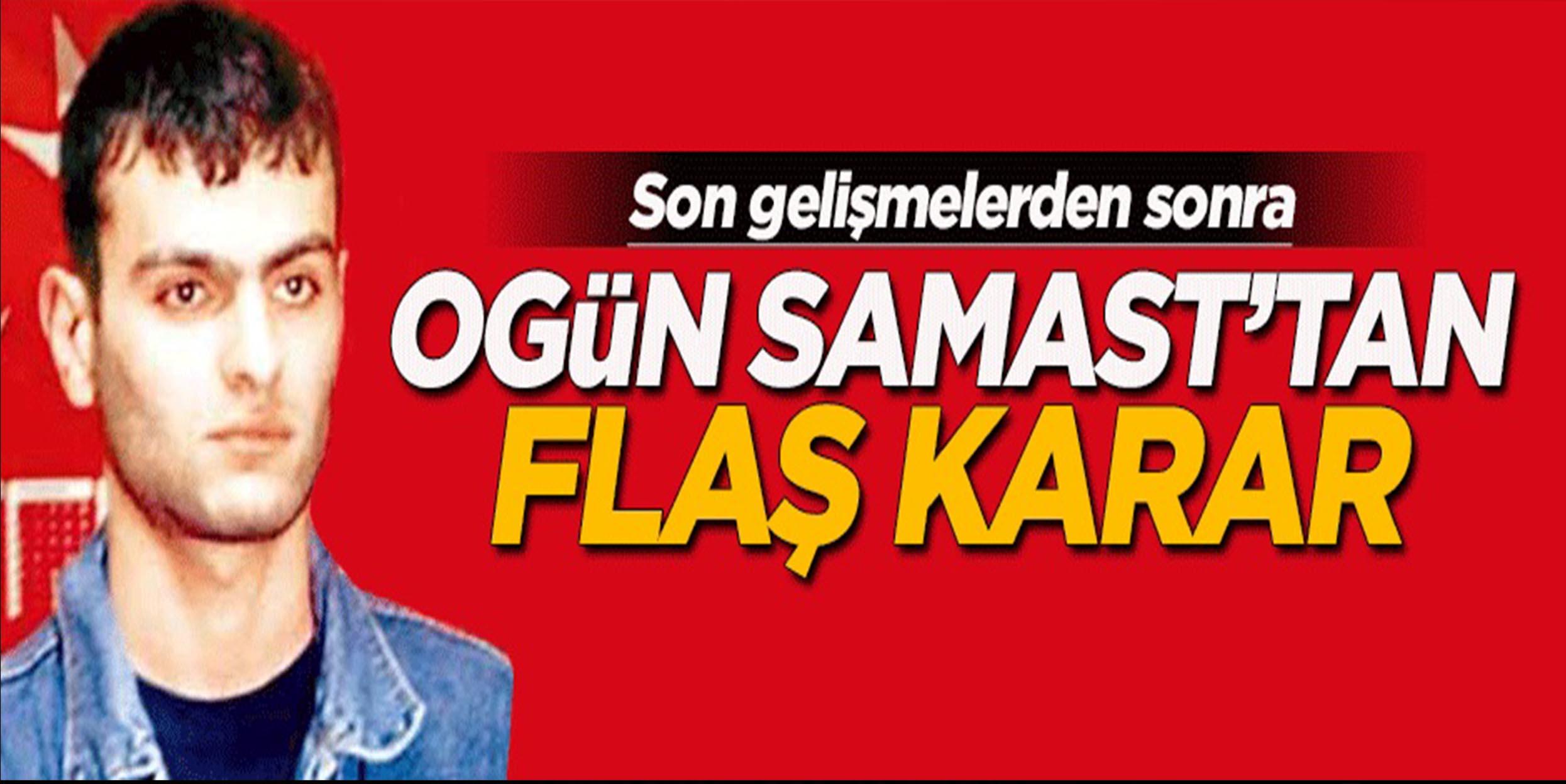 Ogün Samast'tan flaş karar!