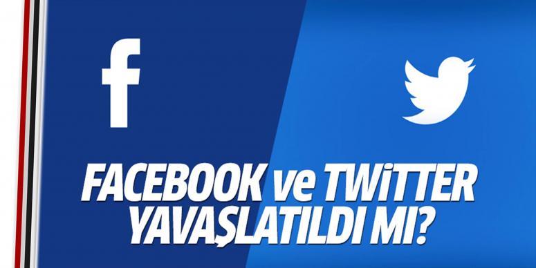 Facebook ve Twitter yavaşlatıldı mı?