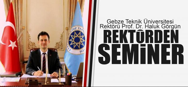 Rektör Prof. Dr. Haluk Görgün, seminer verecek