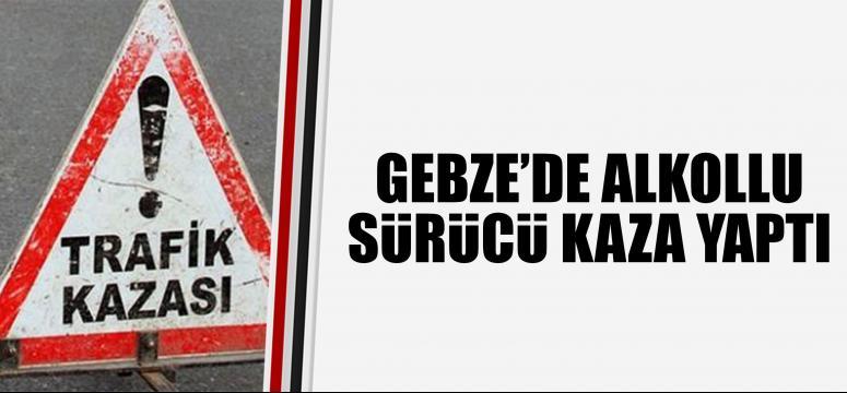 Gebze'de alkollu sürücü kaza yaptı