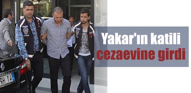 Yakar'ın katili cezaevine girdi