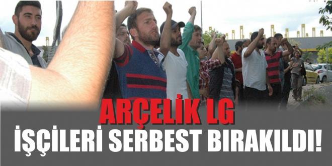 Arçelik LG işçileri serbest bırakıldı
