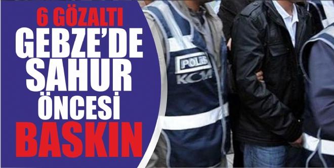 GEBZE'DE SAHUR ÖNCESİ BASKIN!