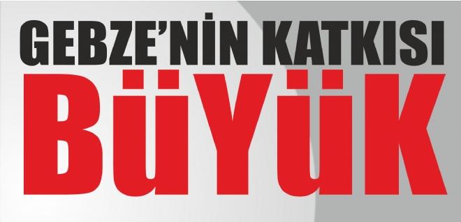 GEBZE'NİN KATKISI BÜYÜK!
