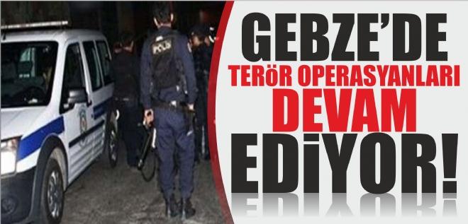 GEBZE'DE TERÖR OPERASYONLARI DEVAM EDİYOR!