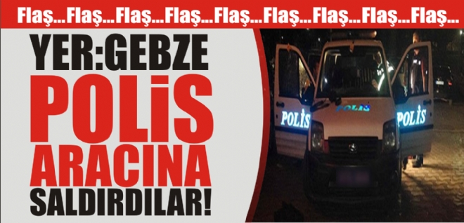 GEBZE'DE POLİS ARACINA SALDIRI!