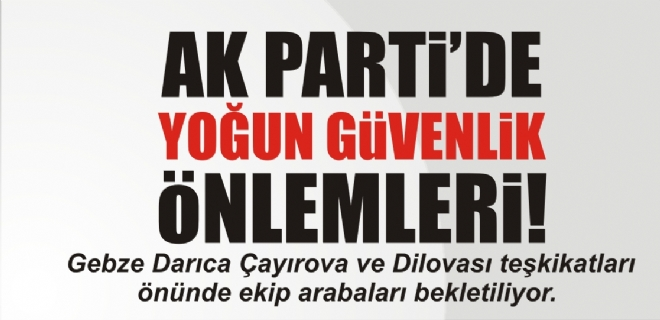 AK Parti'de yoğun güvenlik önlemi
