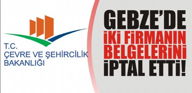Bakanlık Gebze'de iki firmanın belgelerini iptal etti