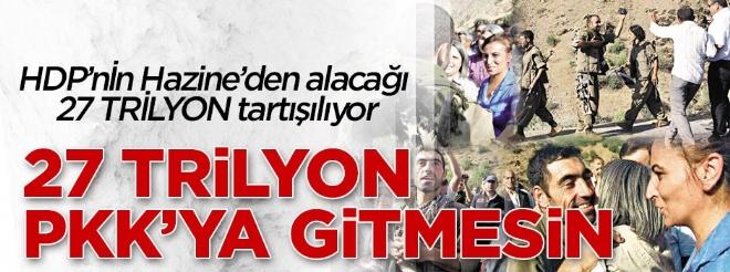 27 trilyon PKK'ya gitmesin