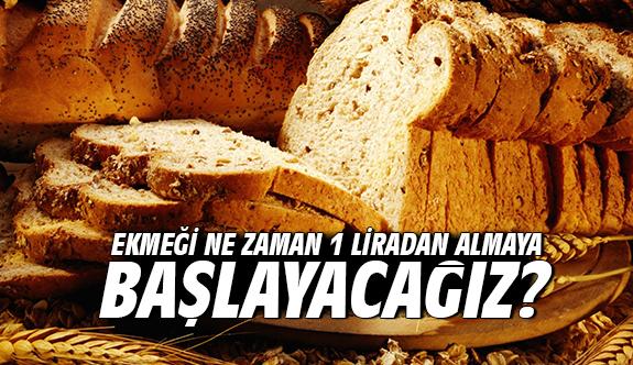 Ekmeği ne zaman 1 liradan almaya başlayacağız?