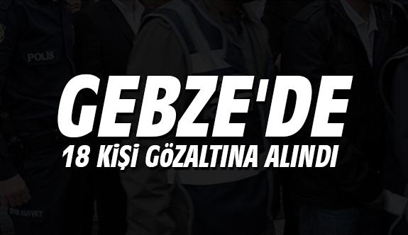 Gebze'de 18 kişi gözaltına alındı