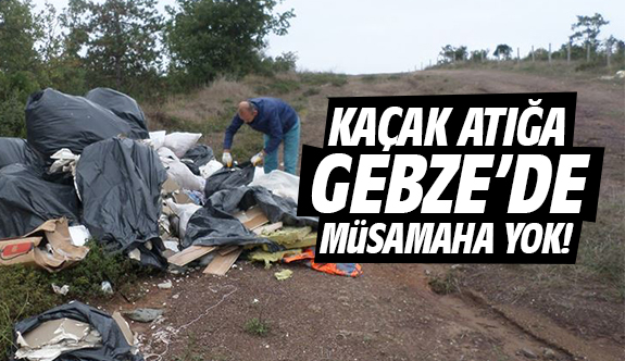 Kaçak atığa Gebze'de müsamaha yok!