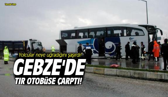 Gebze'de tır otobüse çarptı!
