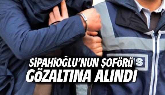 Sipahioğlu'nun Şoförü Gözaltına Alındı