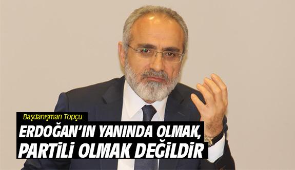 Başdanışman Topçu: Erdoğan'ın yanında olmak, partili olmak değildir