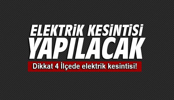 Dikkat 4 İlçede elektrik kesintisi!