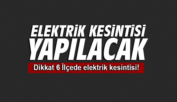 Dikkat 6 İlçede elektrik kesintisi!