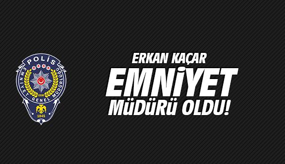 Erkan Kaçar emniyet müdürü oldu!