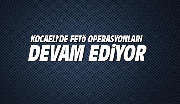 Kocaeli'de FETÖ operasyonları devam ediyor