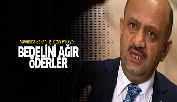 Savunma Bakanı Işık'tan PYD'ye sert mesaj