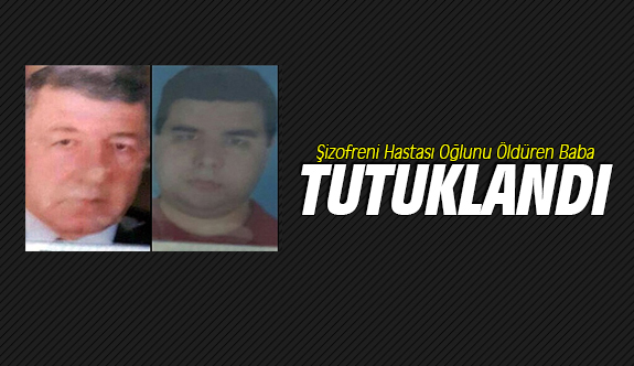Şizofreni Hastası Oğlunu Öldüren Baba Tutuklandı