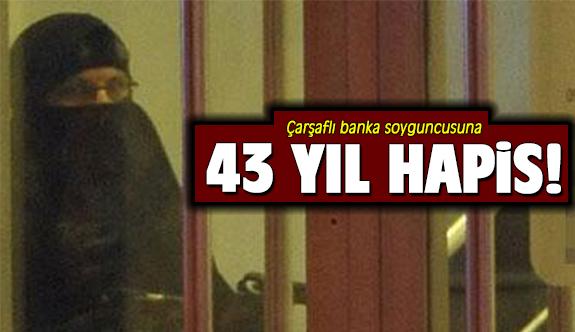 Çarşaflı banka soyguncusuna 43 yıl hapis