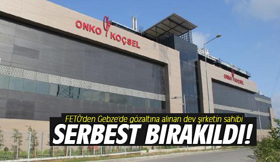 FETÖ'den Gebze'de gözaltına alınan dev şirketin sahibi serbest