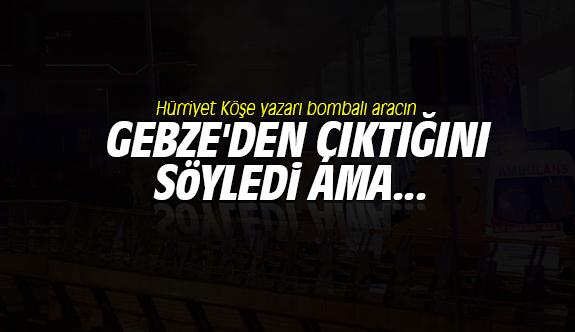 Hürriyet Köşe yazarı bombalı aracın Gebze'den çıktığını söyledi ama...