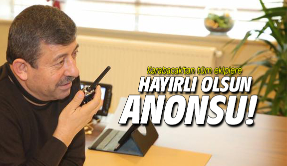 Karabacak'tan tüm ekiplere hayırlı olsun anonsu