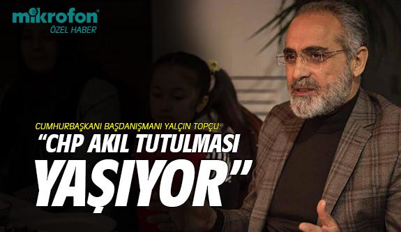 Yalçın Topçu: CHP akıl tutulması yaşıyor