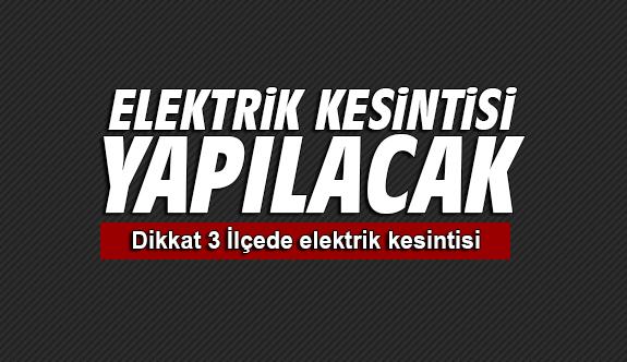Yarına dikkat 3 İlçede elektrik kesintisi