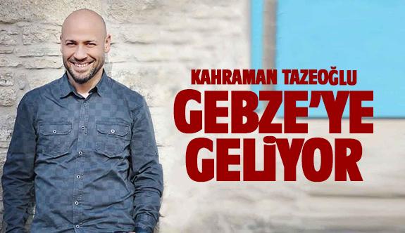 Kahraman Tazeoğlu Gebze'ye geliyor!