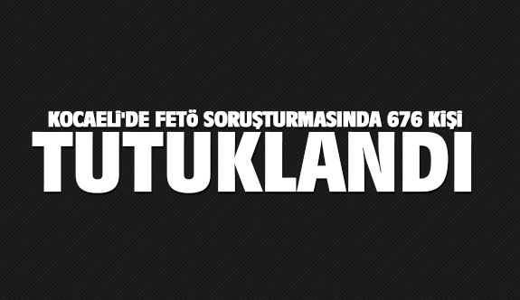 Kocaeli'de FETÖ soruşturmasında 676 kişi tutuklandı