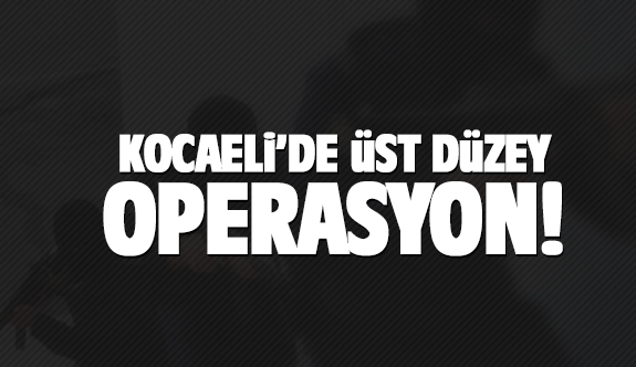 Kocaeli'de 'üst düzey' operasyon