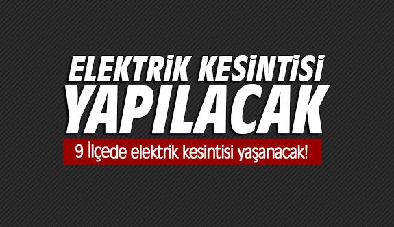 Dikkat 9 İlçede elektrik kesintisi yaşanacak!