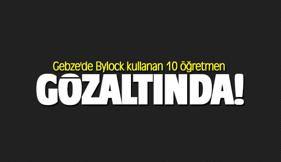 Gebze'de Bylock kullanan 10 öğretmen gözaltında!