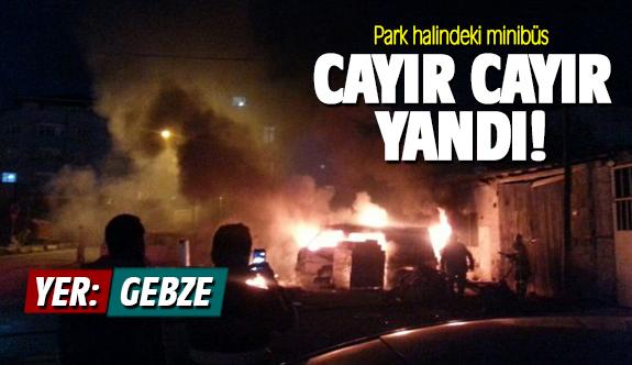 Gebze'de park halindeki minibüs cayır cayır yandı!