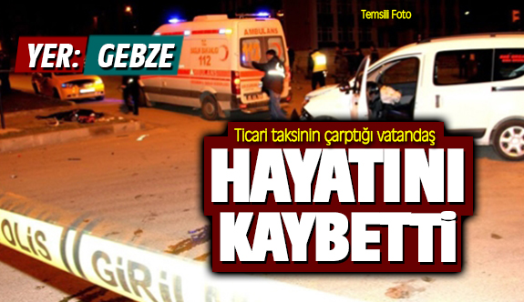 Gebze'de ticari taksinin çarptığı vatandaş hayatını kaybetti!