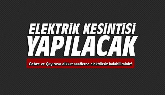 Gebze ve Çayırova yarına dikkat saatlerce elektriksiz kalabilirsiniz!