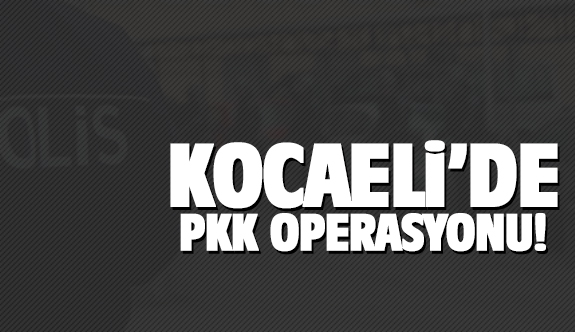 Kocaeli'de PKK operasyonu!