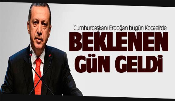 Beklenen gün geldi!Cumhurbaşkanı Erdoğan bugün Kocaeli'de