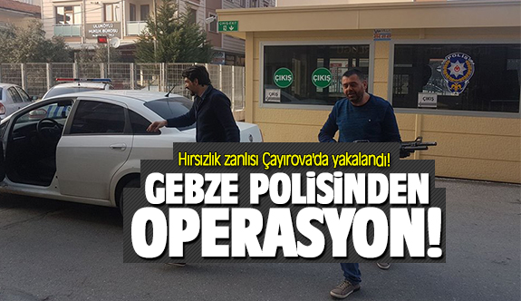 Gebze'de çaldılar Çayırova'da yakalandı!