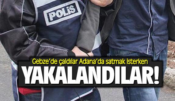 Gebze'de çaldılar Adana'da satmak isterken yakalandılar!
