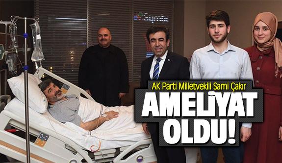 Kocaeli Milletvekili Sami Çakır, ameliyat oldu