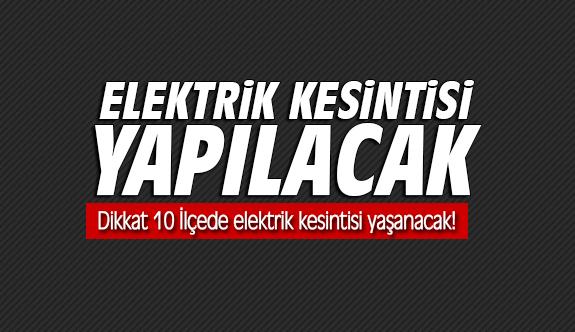 Dikkat 10 İlçede elektrik kesintisi yaşanacak!