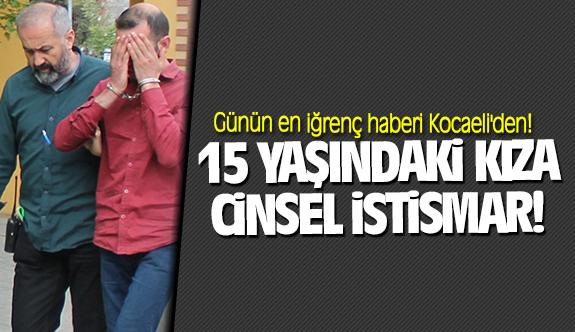 Günün en iğrenç haberi Kocaeli'den! 15 yaşındaki kıza cinsel istismar!