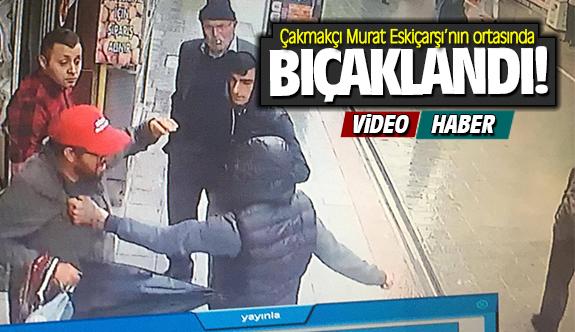 Çakmakçı Murat Eskiçarşı'da bıçaklandı! Güvenlik kamerasına yansıdı!